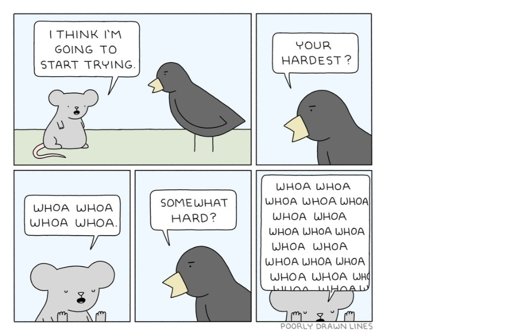 """A five frame comic strip between a light grey creature and a dark grey bird. The light grey creature says, """"I think I'm going to start trying"""". The dark grey bird, in reply, asks, """"Your hardest?"""". To this the light grey creature replies, """"Whoa whoa whoa"""". The dark grey creature then asks again, """"Somewhat hard?"""" to which the light grey creature replies """"Whoa whoa whoa whoa"""" repeatedly with their hands up near their face-feel-good comics"""