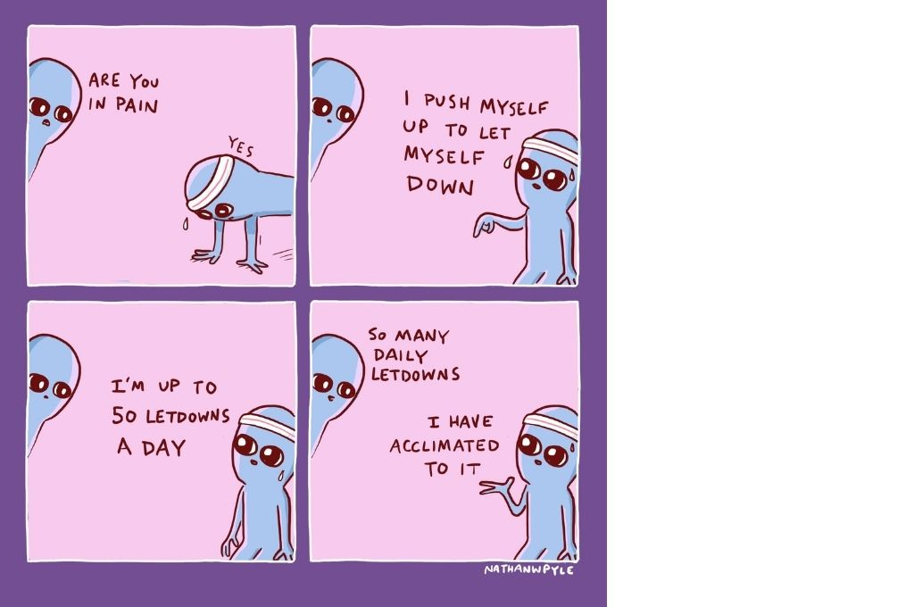 """A comic strip between two creatures. The first creature, on the left, asks the second creature, on the right, who is wearing a band around their head and on their hands, whether they are in pain. To that, the second creature replies """"Yes"""". In the second frame, the creature who is sweating and wearing a band around their head says, """"I push myself up to let myself down"""". In the third frame, this creature says, """"I'm up to 50 letdowns a day"""". In the last frame, the other creature, who has been listening, replies, """"So many letdowns"""". To this, the creature to the right replies, with their left hand raised, """"I have acclimated to it""""-feel-good comics"""
