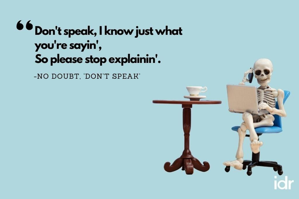 """The background colour of the image is blue. On the right hand side corner, there is a skeleton, sitting on a chair, laptop on his thighs, talking on the phone. To his left there is a table with a cup on it. The quote on the image reads, """"Don't speakm I know just what you're sayin', so please stop explanin'. By No Doubt, """"Don't Speak""""-workweek playlist"""