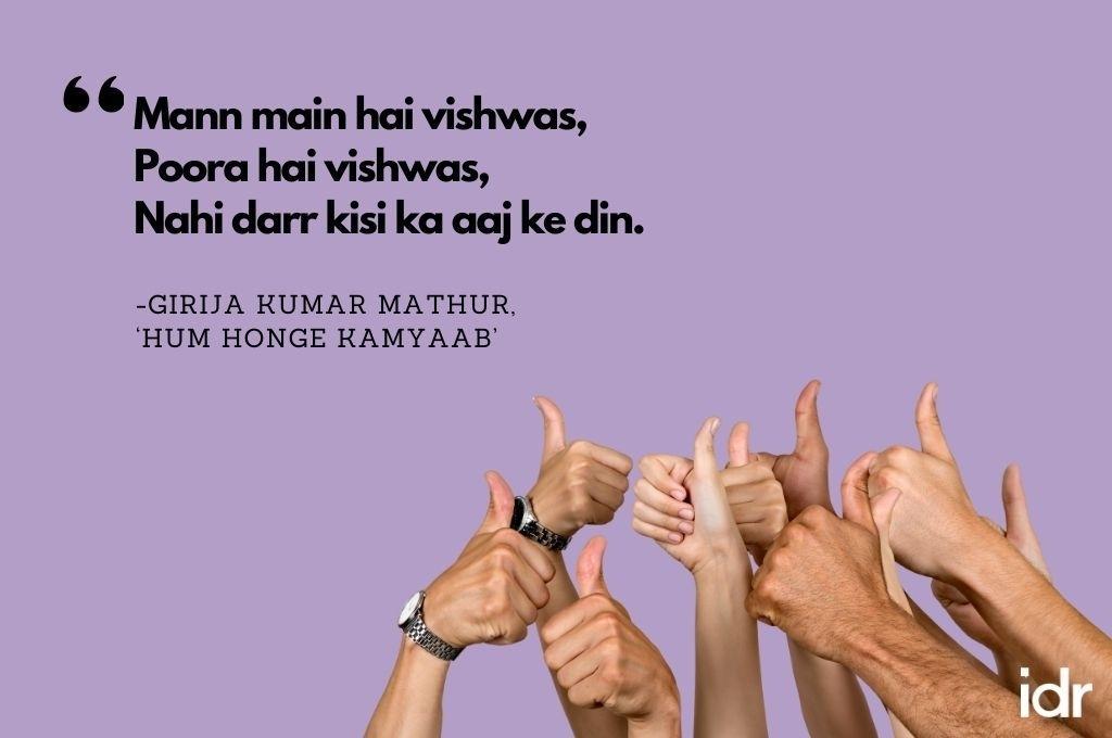 "There is a group of people showing the thumbs up sign on the bottom of the image. The quote on the image reads, ""Mann main hai vishwas, poora hai vishwas, nahi darr kisi ka aaj ke din. By Girija Kumar Mathur, ""Hum honge kamyaab""-workweek playlist"
