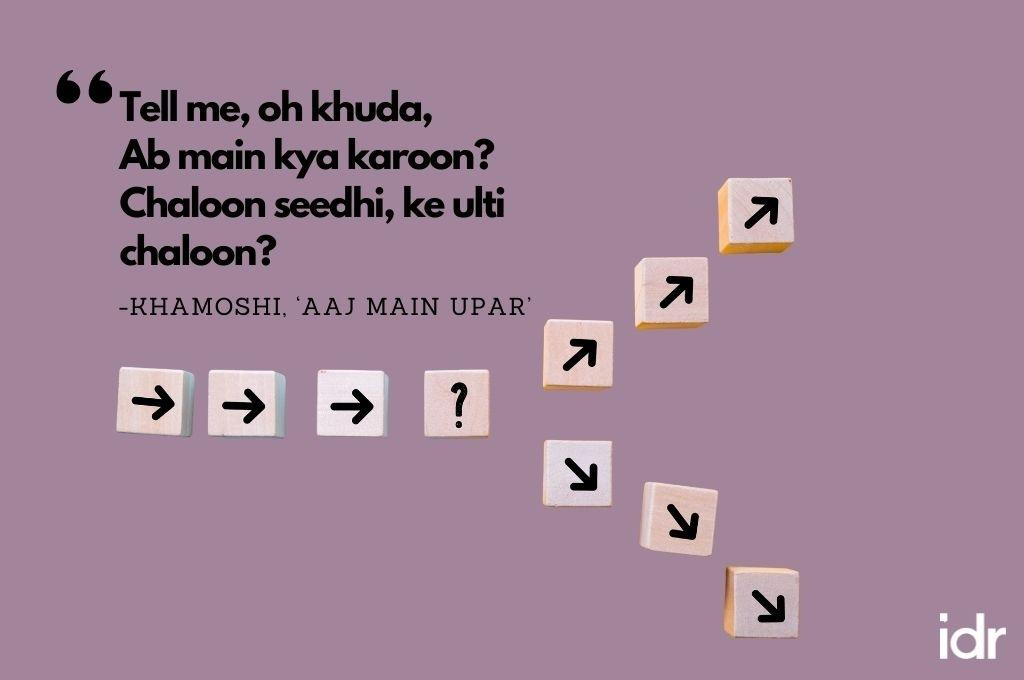 """There are arrow blocks going from left to right, and then there is  a fork, where three arrow blocks go upwards, while the other three arrow blocks go downward to depict confusion as to which way to go. The quote on the image reads, """"Tell me, oh khuda, Ab main kya karoon? Chaloon seedhi, ke ulti chaloon? From Khamoshi, """"Aaj main upar""""-workweek playlist"""