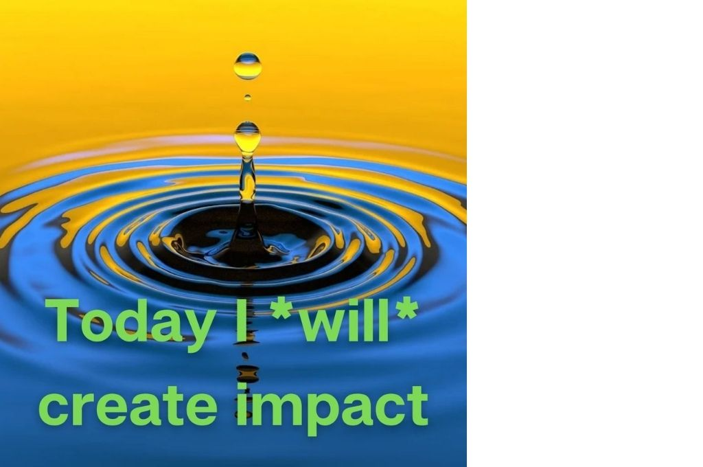 a ripple in the water with the text 'today I will create impact' in green-affirmations