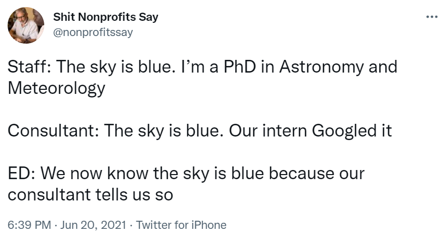 """Tweet from Shit Nonprofits Say which reads """"Staff: The sky is blue. I'm a PhD in Astronomy and Meteorology.  Consultant: The sky is blue. Our intern Googled it.  ED: We now know the sky is blue because our consultant tells us so.""""-nonprofit humour"""