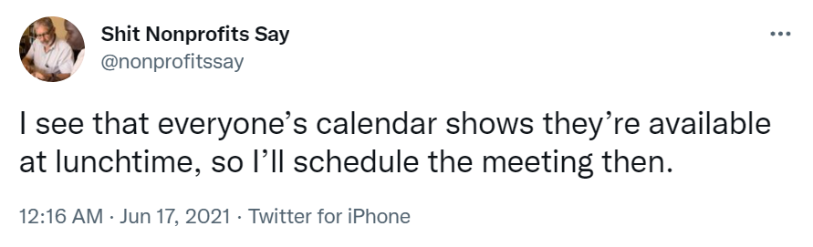"""Tweet from Shit Nonprofits Say which reads """"I see that everyone's calendar shows they're available at lunchtime, so I'll schedule the meeting then.""""-nonprofit humour"""