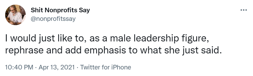 """Tweet from Shit Nonprofits Say which reads """"I would just like to, as a male leadership figure, rephrase and add emphasis to what she just said.""""-nonprofit humour"""